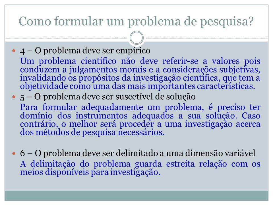 Como formular um problema de pesquisa?  4 – O problema deve ser empírico Um problema científico não deve referir-se a valores pois conduzem a julgame