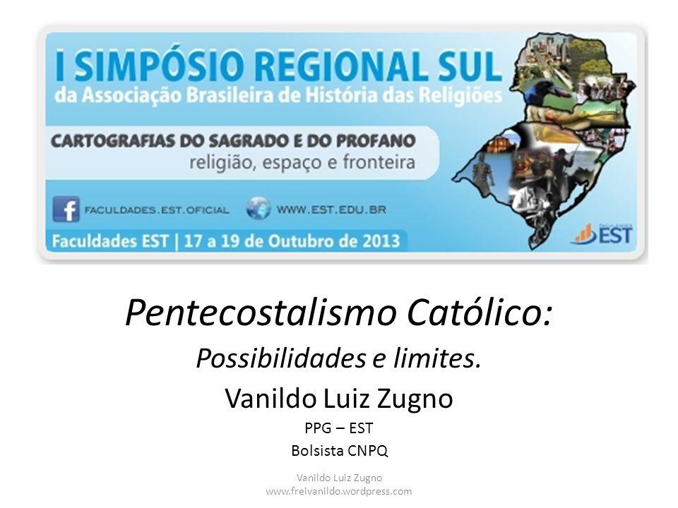 Pentecostalismo Católico: Possibilidades e limites. Vanildo Luiz Zugno PPG – EST Bolsista CNPQ Vanildo Luiz Zugno www.freivanildo.wordpress.com