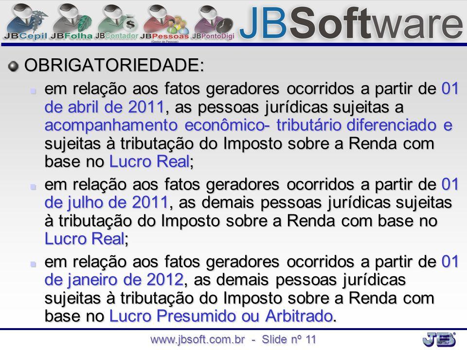 www.jbsoft.com.br - Slide nº 11 OBRIGATORIEDADE:  em relação aos fatos geradores ocorridos a partir de 01 de abril de 2011, as pessoas jurídicas suje