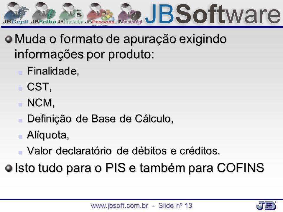 www.jbsoft.com.br - Slide nº 13 Muda o formato de apuração exigindo informações por produto:  Finalidade,  CST,  NCM,  Definição de Base de Cálcul