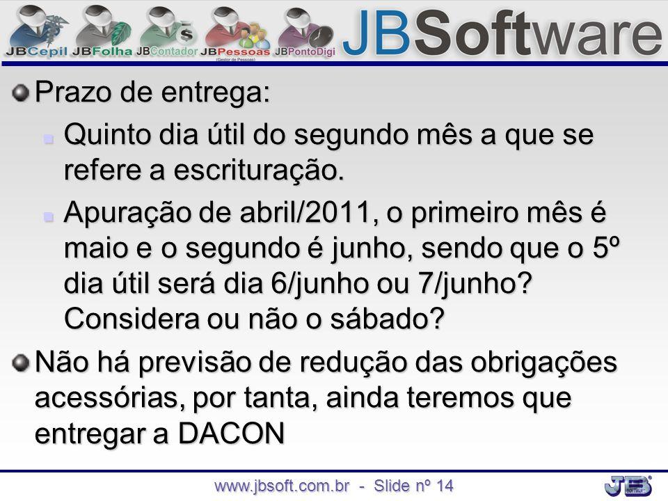www.jbsoft.com.br - Slide nº 14 Prazo de entrega:  Quinto dia útil do segundo mês a que se refere a escrituração.  Apuração de abril/2011, o primeir