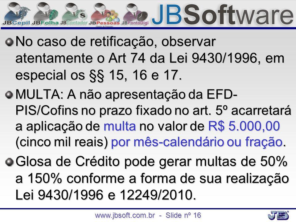 www.jbsoft.com.br - Slide nº 16 No caso de retificação, observar atentamente o Art 74 da Lei 9430/1996, em especial os §§ 15, 16 e 17. MULTA: A não ap