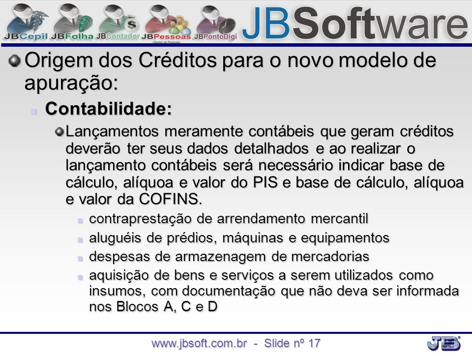 www.jbsoft.com.br - Slide nº 17 Origem dos Créditos para o novo modelo de apuração:  Contabilidade: Lançamentos meramente contábeis que geram crédito