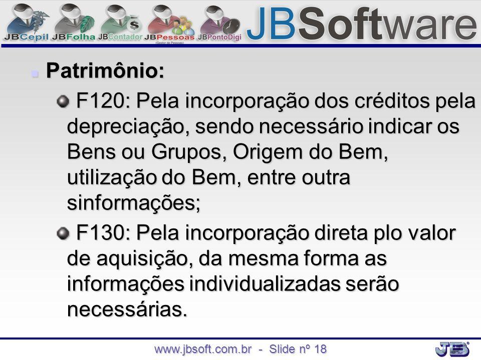 www.jbsoft.com.br - Slide nº 18  Patrimônio: F120: Pela incorporação dos créditos pela depreciação, sendo necessário indicar os Bens ou Grupos, Orige
