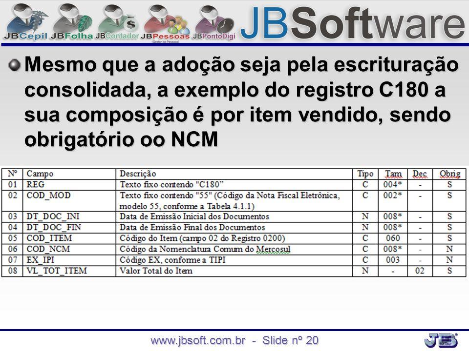 www.jbsoft.com.br - Slide nº 20 Mesmo que a adoção seja pela escrituração consolidada, a exemplo do registro C180 a sua composição é por item vendido,