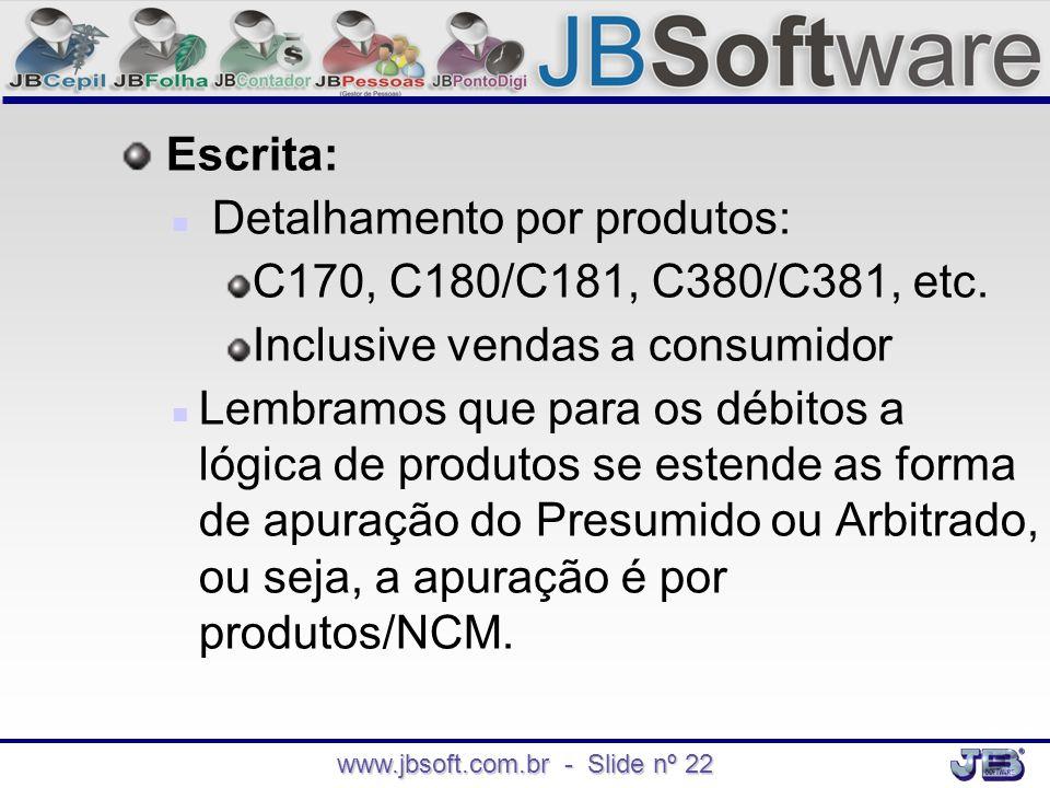 www.jbsoft.com.br - Slide nº 22 Escrita:   Detalhamento por produtos: C170, C180/C181, C380/C381, etc. Inclusive vendas a consumidor   Lembramos q