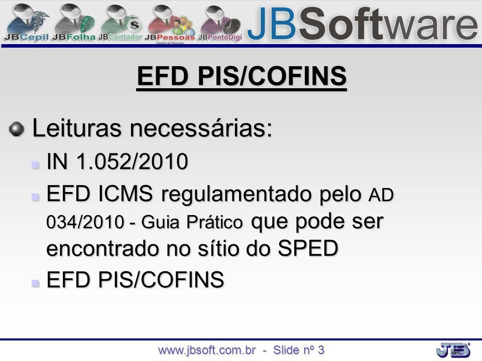 www.jbsoft.com.br - Slide nº 3 EFD PIS/COFINS Leituras necessárias: Leituras necessárias:  IN 1.052/2010  EFD ICMS regulamentado pelo AD 034/2010 -