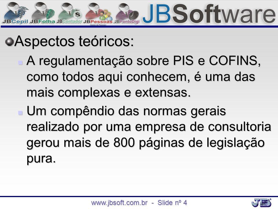 www.jbsoft.com.br - Slide nº 4 Aspectos teóricos:  A regulamentação sobre PIS e COFINS, como todos aqui conhecem, é uma das mais complexas e extensas