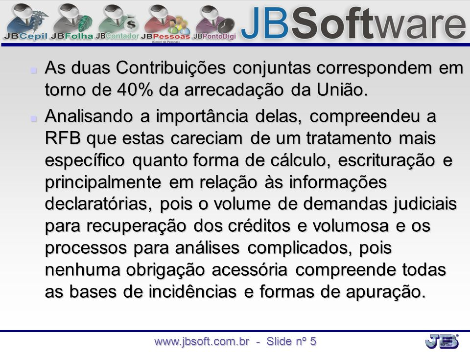 www.jbsoft.com.br - Slide nº 5  As duas Contribuições conjuntas correspondem em torno de 40% da arrecadação da União.  Analisando a importância dela
