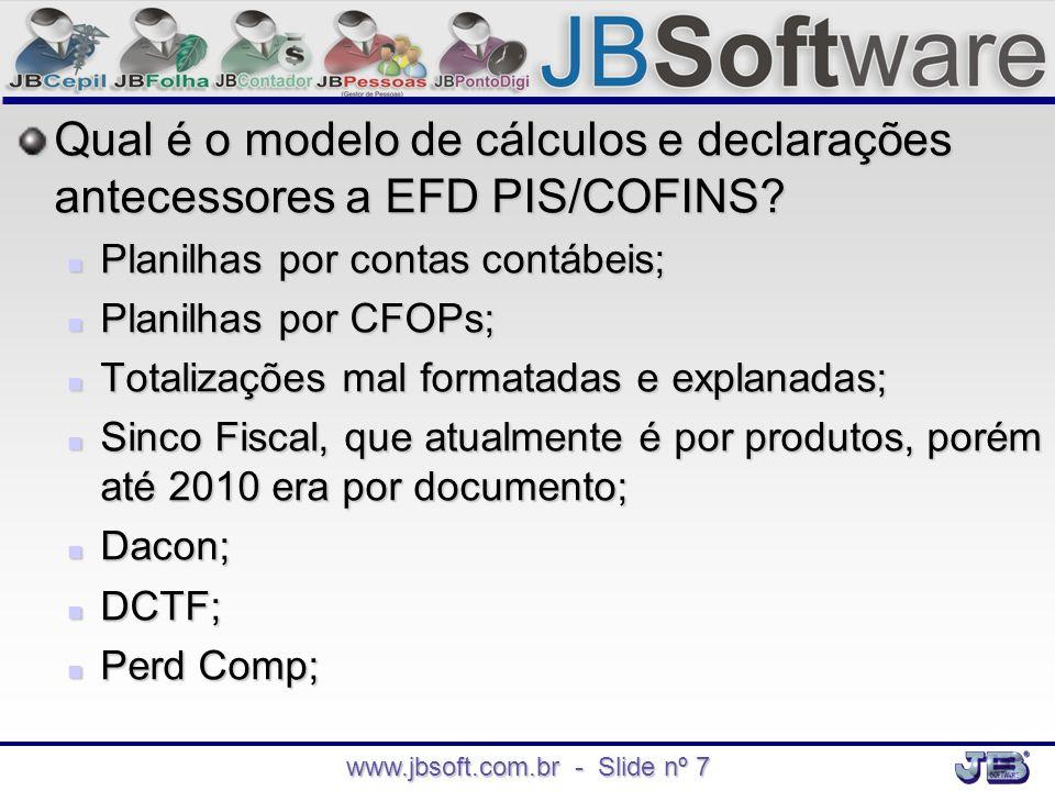 www.jbsoft.com.br - Slide nº 7 Qual é o modelo de cálculos e declarações antecessores a EFD PIS/COFINS?  Planilhas por contas contábeis;  Planilhas