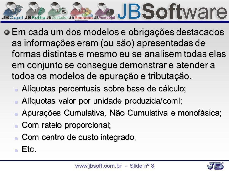 www.jbsoft.com.br - Slide nº 8 Em cada um dos modelos e obrigações destacados as informações eram (ou são) apresentadas de formas distintas e mesmo eu