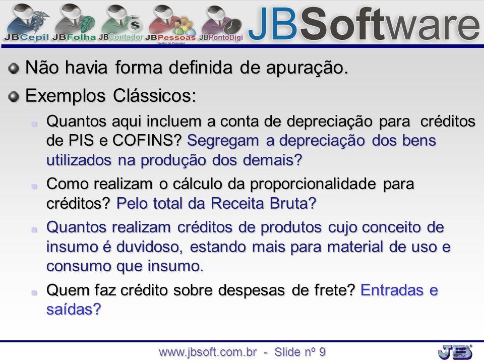 www.jbsoft.com.br - Slide nº 9 Não havia forma definida de apuração. Exemplos Clássicos:  Quantos aqui incluem a conta de depreciação para créditos d