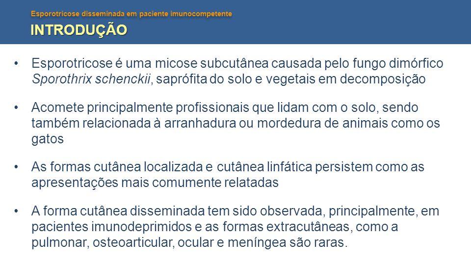 Esporotricose disseminada em paciente imunocompetente INTRODUÇÃO •Esporotricose é uma micose subcutânea causada pelo fungo dimórfico Sporothrix schenc