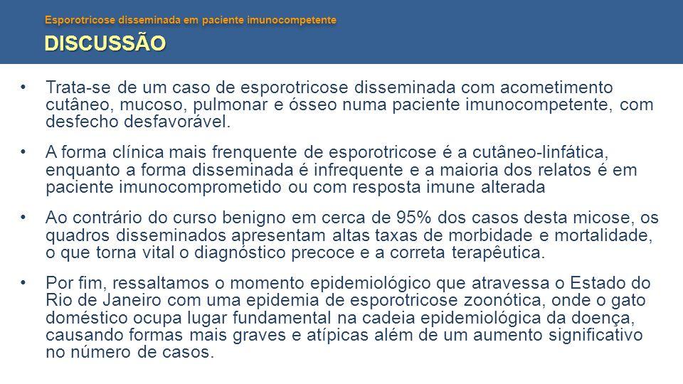 Esporotricose disseminada em paciente imunocompetente DISCUSSÃO •Trata-se de um caso de esporotricose disseminada com acometimento cutâneo, mucoso, pu
