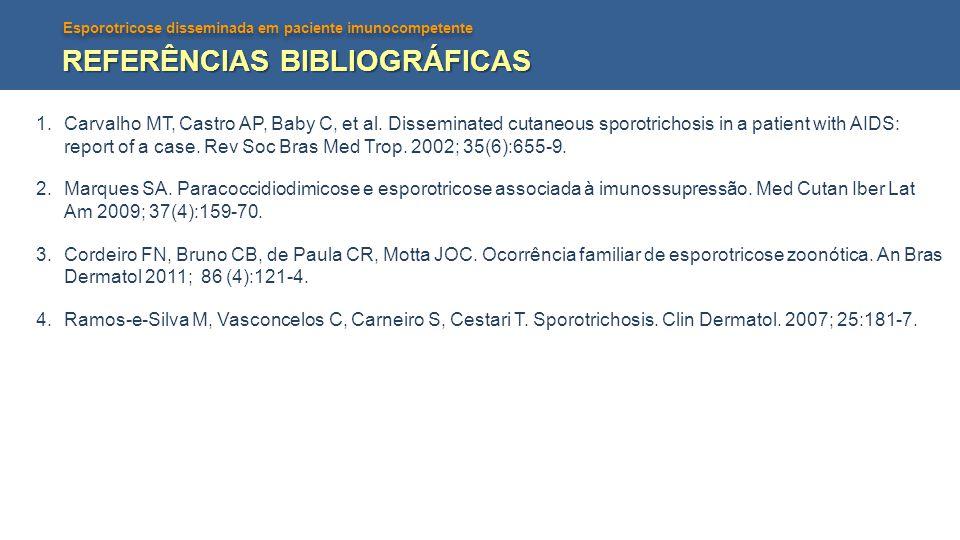 Esporotricose disseminada em paciente imunocompetente REFERÊNCIAS BIBLIOGRÁFICAS 1.Carvalho MT, Castro AP, Baby C, et al. Disseminated cutaneous sporo