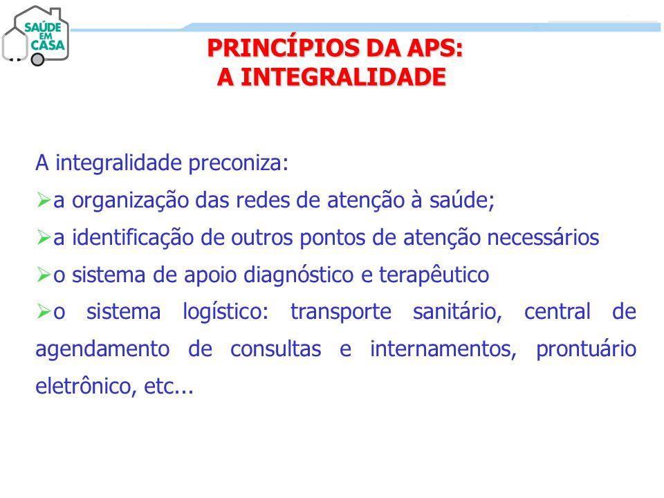 PRINCÍPIOS DA APS: A INTEGRALIDADE PRINCÍPIOS DA APS: A INTEGRALIDADE A integralidade preconiza:  a organização das redes de atenção à saúde;  a ide