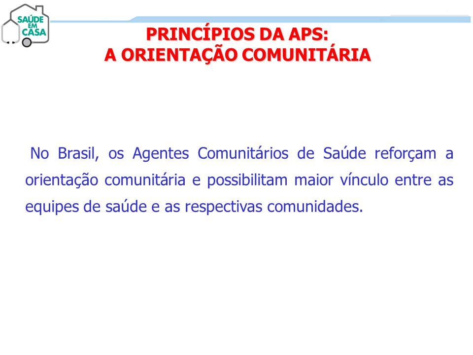 PRINCÍPIOS DA APS: A ORIENTAÇÃO COMUNITÁRIA No Brasil, os Agentes Comunitários de Saúde reforçam a orientação comunitária e possibilitam maior vínculo