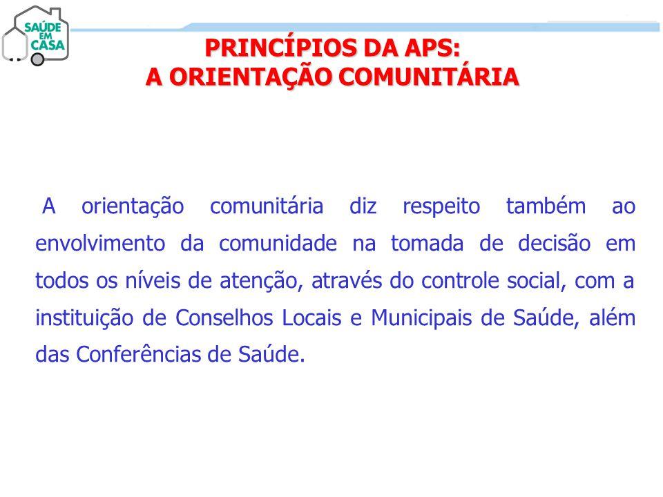 PRINCÍPIOS DA APS: A ORIENTAÇÃO COMUNITÁRIA A orientação comunitária diz respeito também ao envolvimento da comunidade na tomada de decisão em todos o