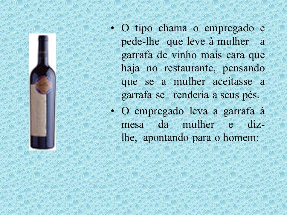 •O tipo chama o empregado e pede-lhe que leve à mulher a garrafa de vinho mais cara que haja no restaurante, pensando que se a mulher aceitasse a garrafa se renderia a seus pés.