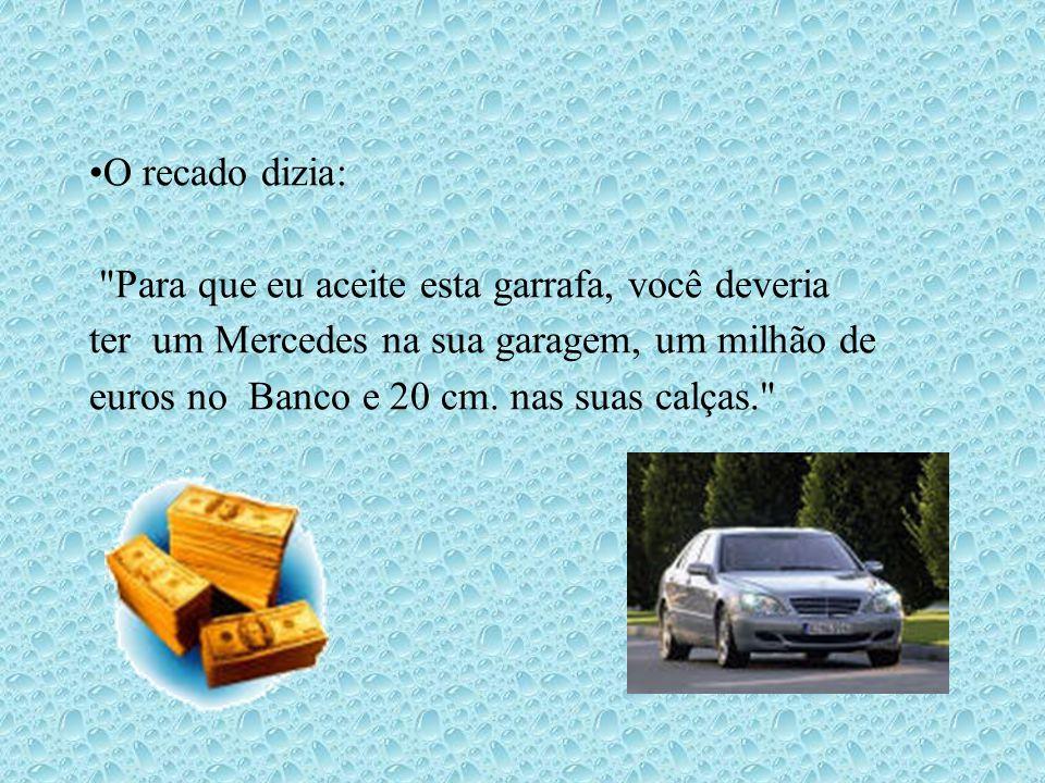 •O recado dizia: Para que eu aceite esta garrafa, você deveria ter um Mercedes na sua garagem, um milhão de euros no Banco e 20 cm.