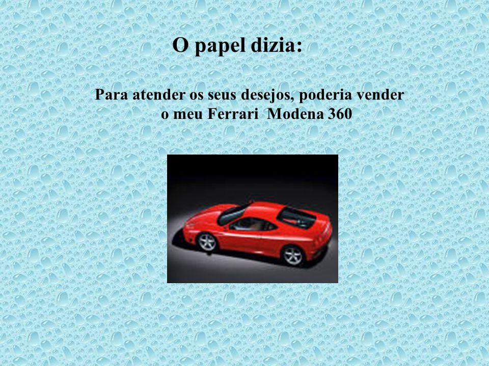 O papel dizia: Para atender os seus desejos, poderia vender o meu Ferrari Modena 360