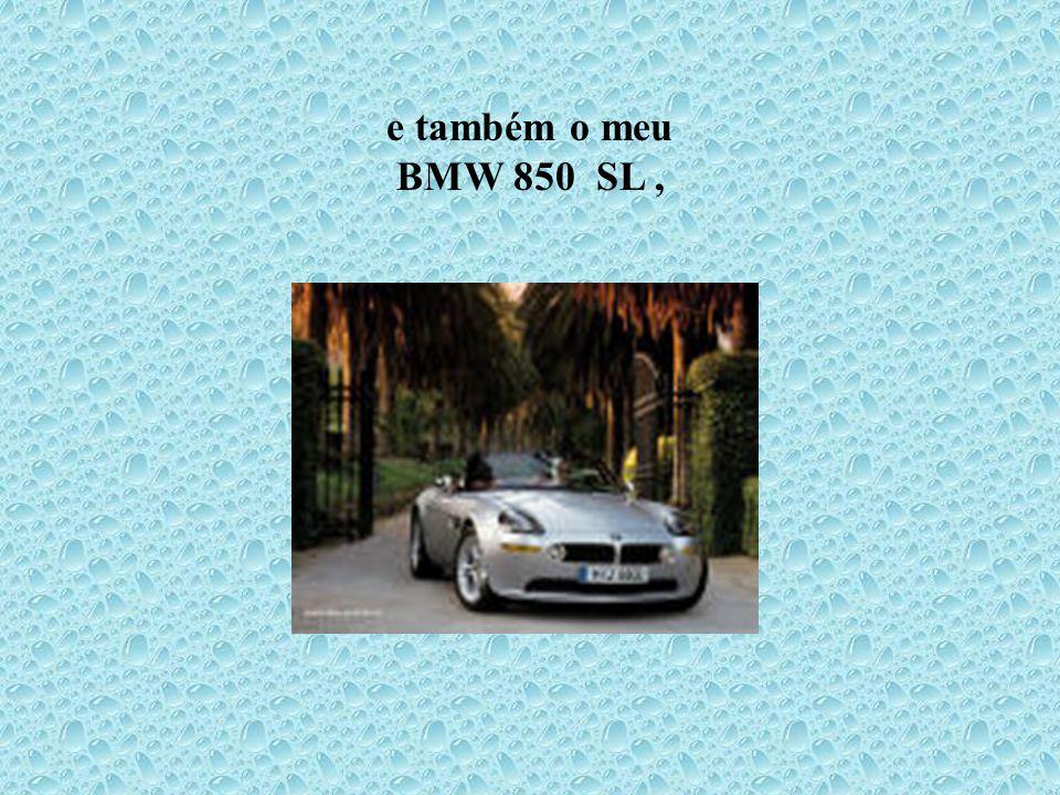 e também o meu BMW 850 SL,