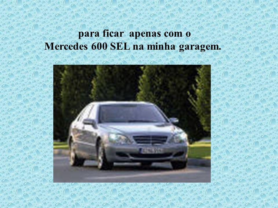 para ficar apenas com o Mercedes 600 SEL na minha garagem.