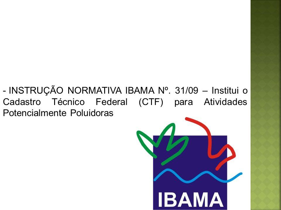 - INSTRUÇÃO NORMATIVA IBAMA Nº. 31/09 – Institui o Cadastro Técnico Federal (CTF) para Atividades Potencialmente Poluidoras
