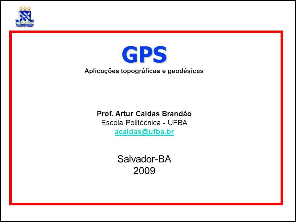 GPS Aplicações topográficas e geodésicas Prof. Artur Caldas Brandão Escola Politécnica - UFBA acaldas@ufba.br Salvador-BA 2009