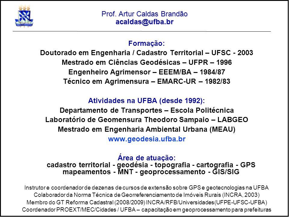 Prof. Artur Caldas Brandão acaldas@ufba.br Formação: Doutorado em Engenharia / Cadastro Territorial – UFSC - 2003 Mestrado em Ciências Geodésicas – UF