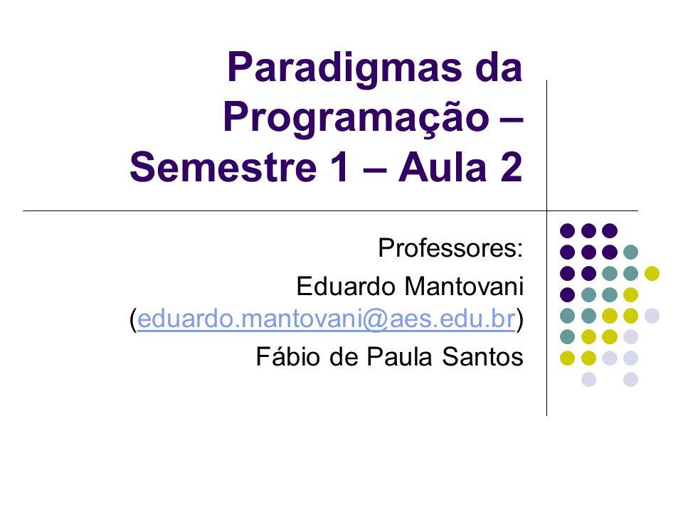 Paradigmas da Programação – Semestre 1 – Aula 2 Professores: Eduardo Mantovani (eduardo.mantovani@aes.edu.br)eduardo.mantovani@aes.edu.br Fábio de Paula Santos