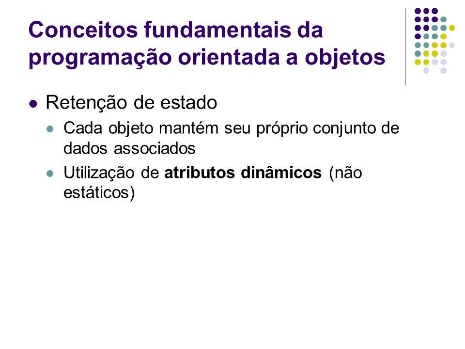 Conceitos fundamentais da programação orientada a objetos  Retenção de estado  Cada objeto mantém seu próprio conjunto de dados associados  Utilização de atributos dinâmicos (não estáticos)