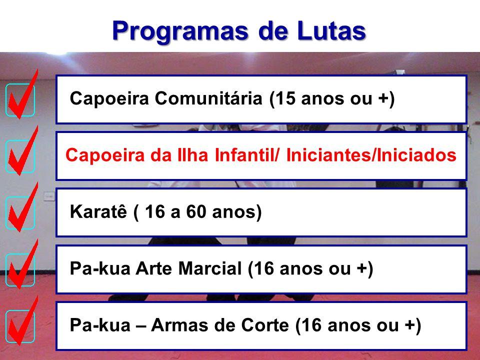 Programas de Lutas Capoeira Comunitária (15 anos ou +)Capoeira da Ilha Infantil/ Iniciantes/IniciadosKaratê ( 16 a 60 anos)Pa-kua Arte Marcial (16 ano