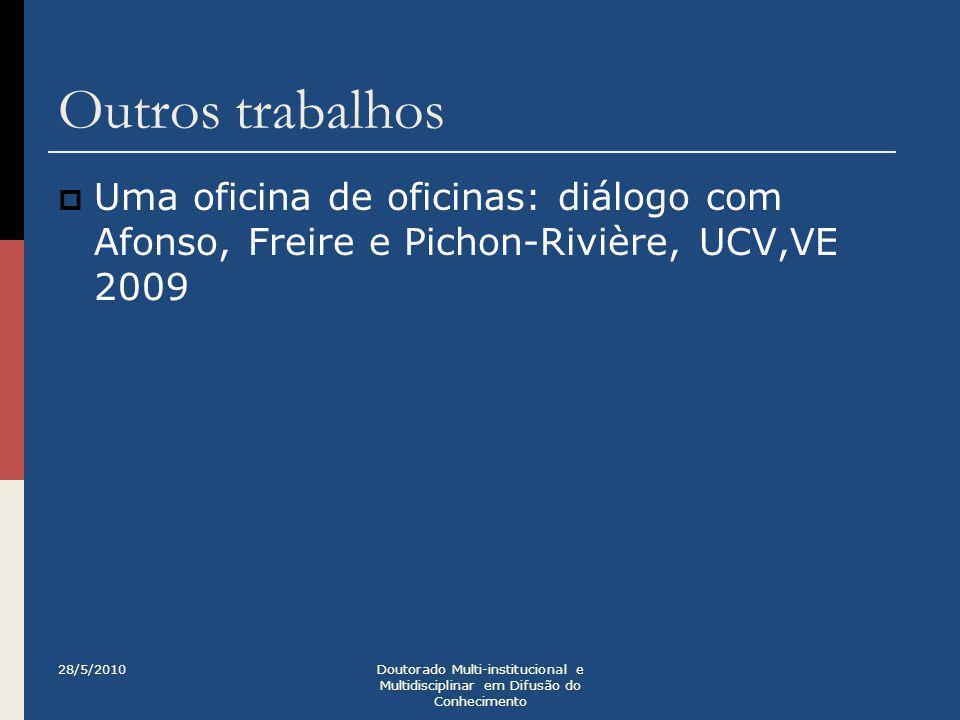 Outros trabalhos  Uma oficina de oficinas: diálogo com Afonso, Freire e Pichon-Rivière, UCV,VE 2009 28/5/2010Doutorado Multi-institucional e Multidis