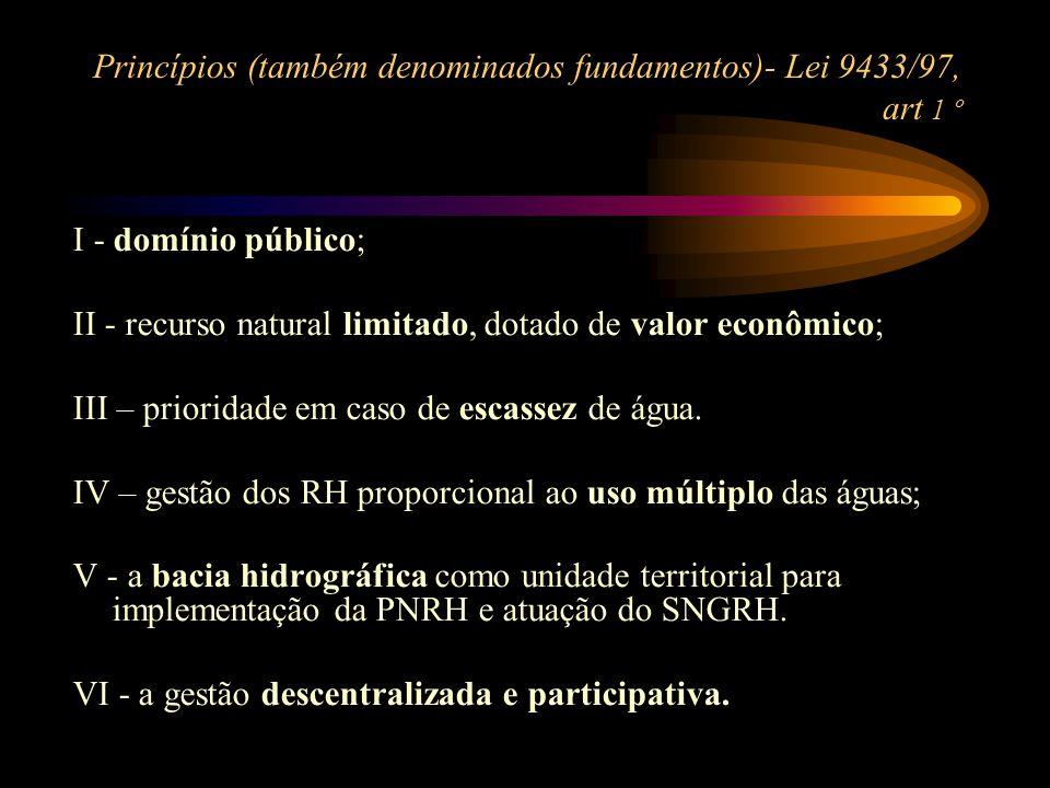 Princípios (também denominados fundamentos)- Lei 9433/97, art 1 º I - domínio público; II - recurso natural limitado, dotado de valor econômico; III –