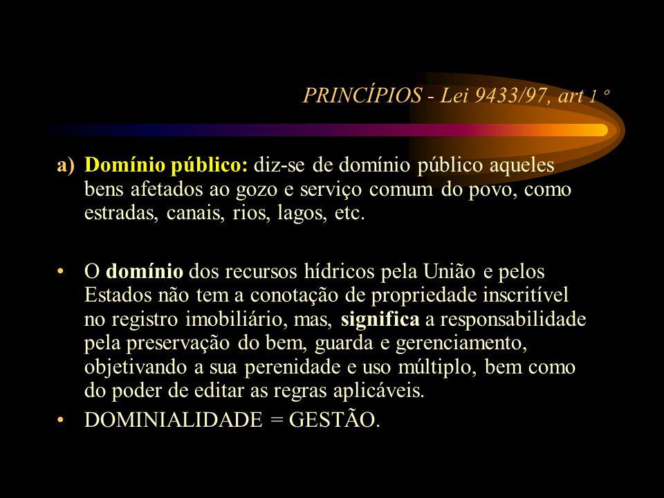 PRINCÍPIOS - Lei 9433/97, art 1 º a)Domínio público: diz-se de domínio público aqueles bens afetados ao gozo e serviço comum do povo, como estradas, c