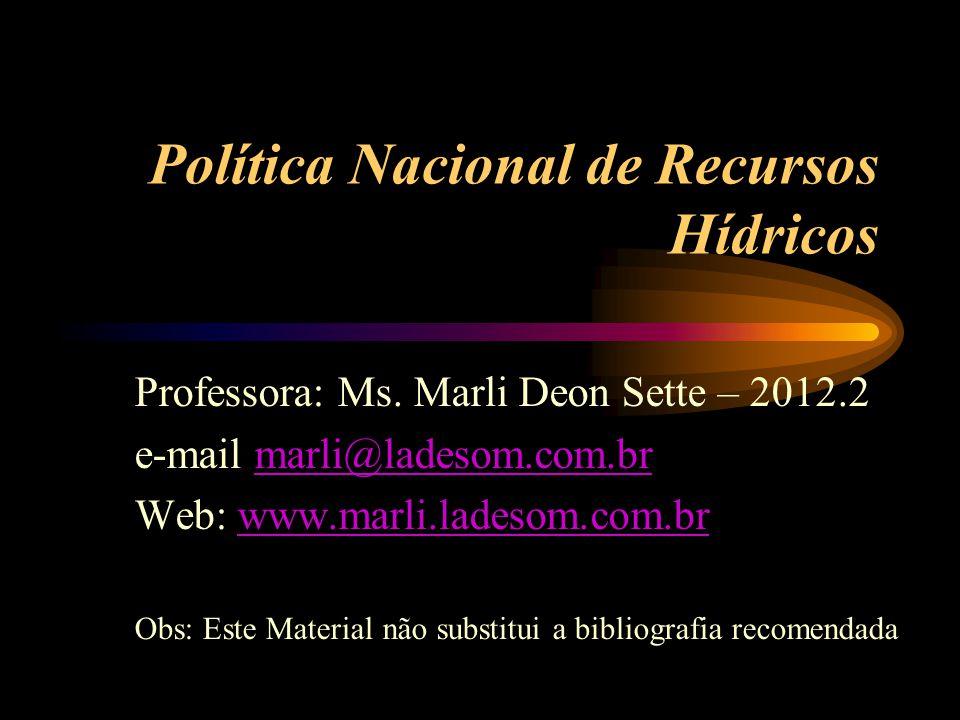 Política Nacional de Recursos Hídricos Professora: Ms. Marli Deon Sette – 2012.2 e-mail marli@ladesom.com.brmarli@ladesom.com.br Web: www.marli.ladeso