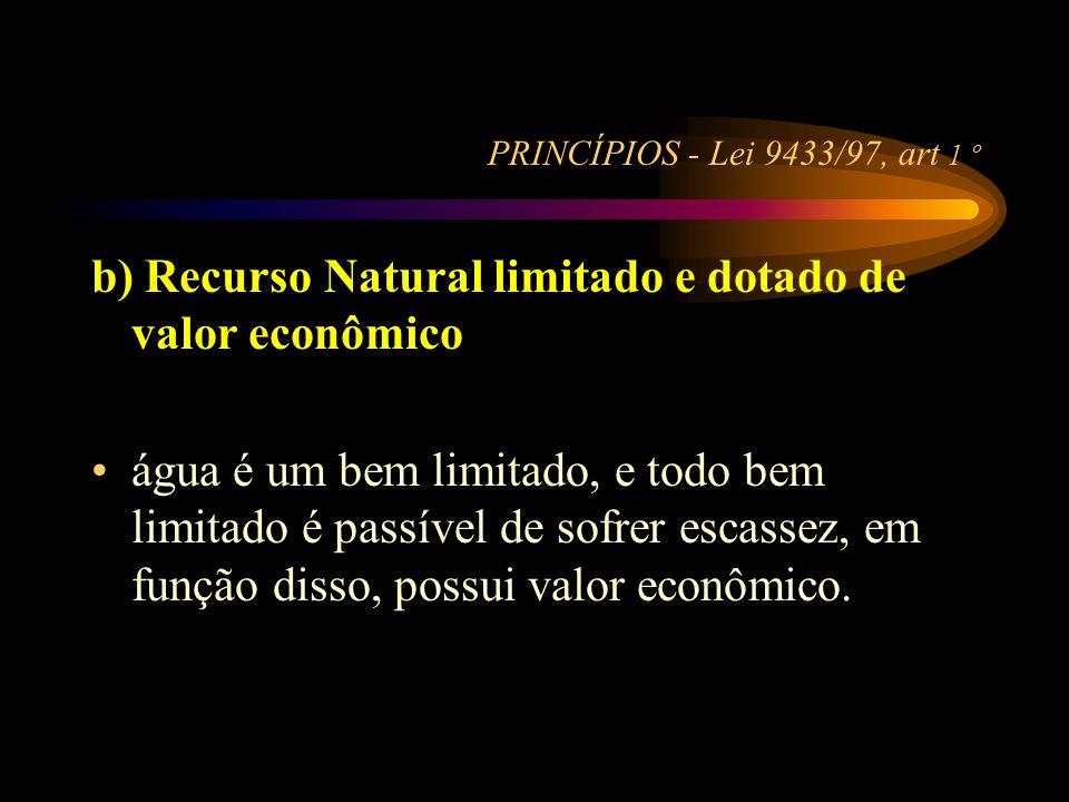 PRINCÍPIOS - Lei 9433/97, art 1 º b) Recurso Natural limitado e dotado de valor econômico •água é um bem limitado, e todo bem limitado é passível de s