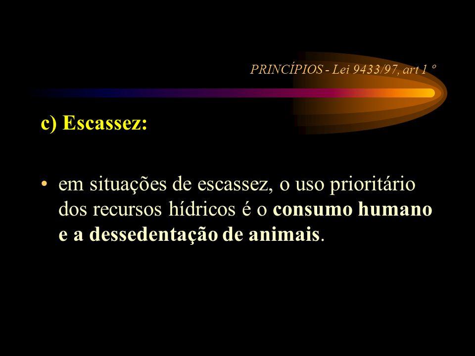 PRINCÍPIOS - Lei 9433/97, art 1 º c) Escassez: •em situações de escassez, o uso prioritário dos recursos hídricos é o consumo humano e a dessedentação