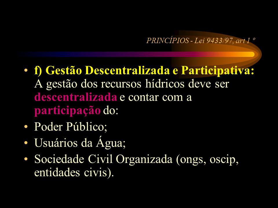 PRINCÍPIOS - Lei 9433/97, art 1 º •f) Gestão Descentralizada e Participativa: A gestão dos recursos hídricos deve ser descentralizada e contar com a p