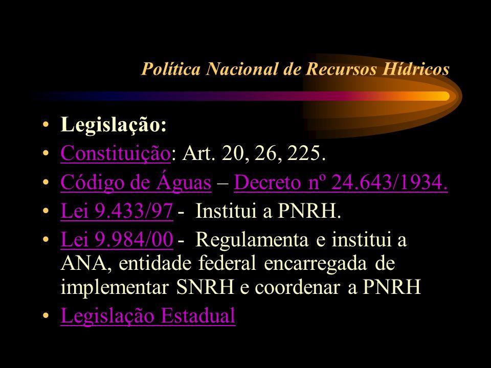 Política Nacional de Recursos Hídricos •Legislação: •Constituição: Art. 20, 26, 225.Constituição •Código de Águas – Decreto nº 24.643/1934.Código de Á