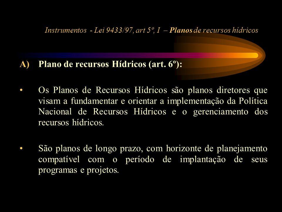 Instrumentos - Lei 9433/97, art 5º, I – Planos de recursos hídricos A)Plano de recursos Hídricos (art. 6º): •Os Planos de Recursos Hídricos são planos