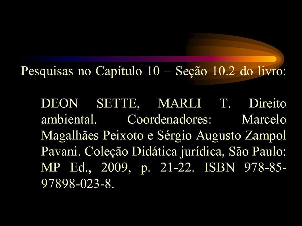 Pesquisas no Capítulo 10 – Seção 10.2 do livro: DEON SETTE, MARLI T. Direito ambiental. Coordenadores: Marcelo Magalhães Peixoto e Sérgio Augusto Zamp