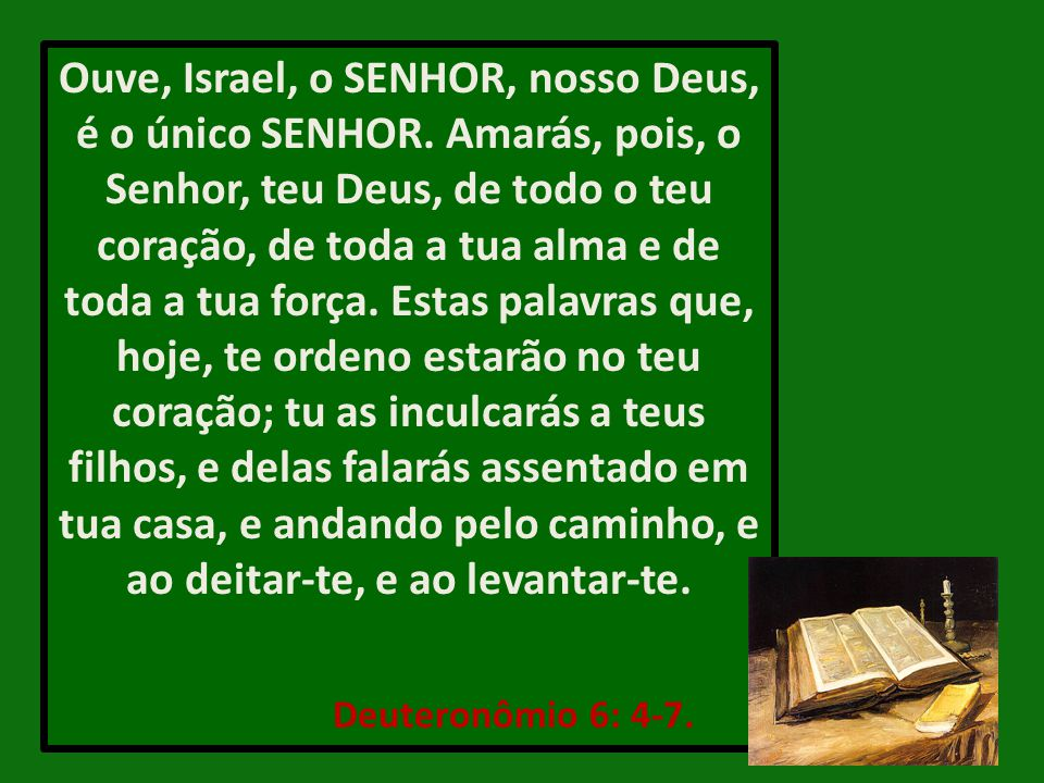 Ouve, Israel, o SENHOR, nosso Deus, é o único SENHOR. Amarás, pois, o Senhor, teu Deus, de todo o teu coração, de toda a tua alma e de toda a tua forç