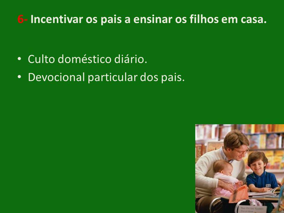 6- Incentivar os pais a ensinar os filhos em casa. • Culto doméstico diário. • Devocional particular dos pais.