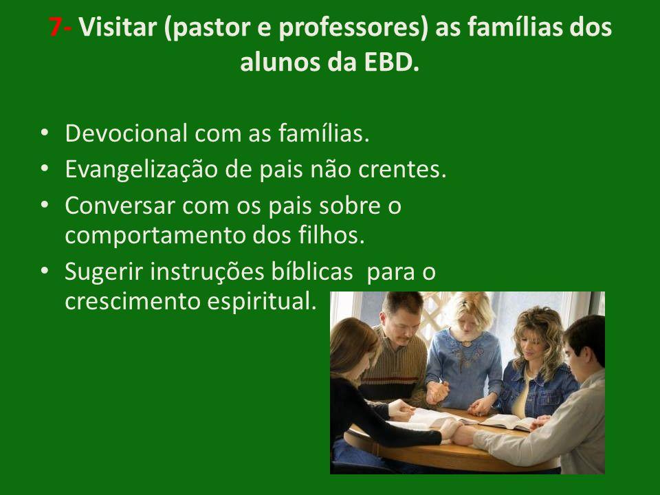 7- Visitar (pastor e professores) as famílias dos alunos da EBD. • Devocional com as famílias. • Evangelização de pais não crentes. • Conversar com os