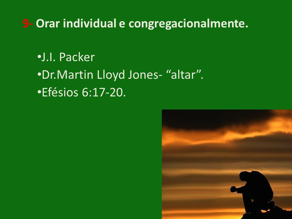 "9- Orar individual e congregacionalmente. • J.I. Packer • Dr.Martin Lloyd Jones- ""altar"". • Efésios 6:17-20."