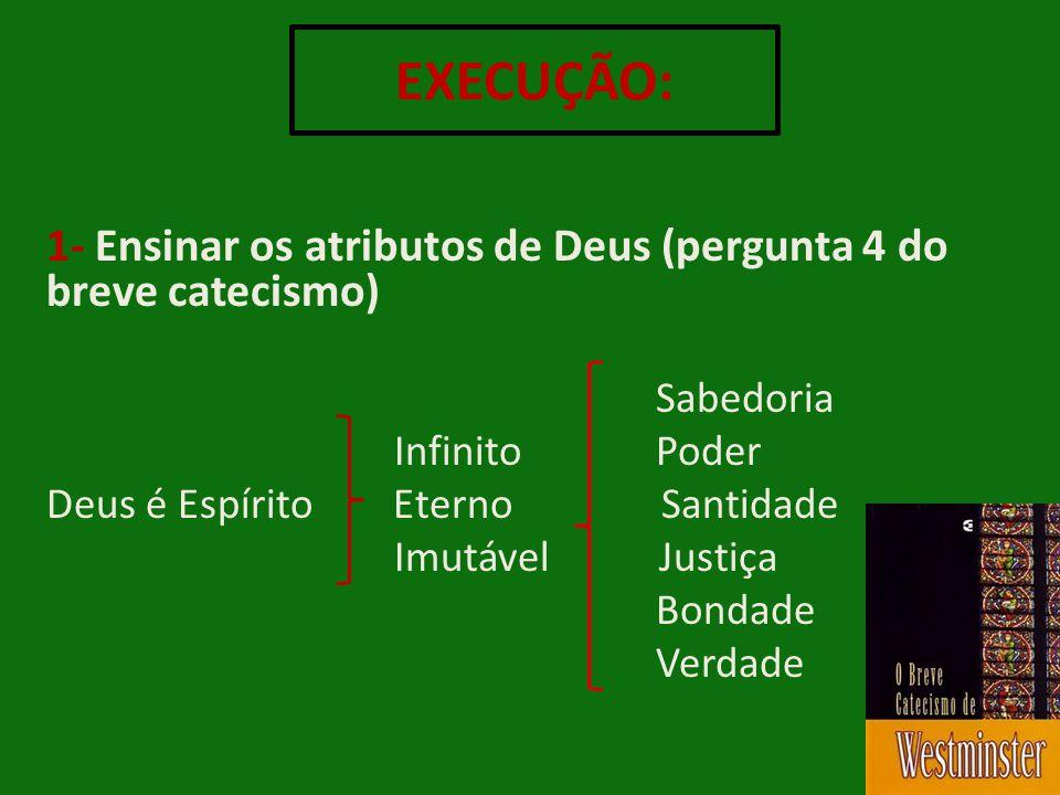 1- Ensinar os atributos de Deus (pergunta 4 do breve catecismo) Sabedoria Infinito Poder Deus é Espírito Eterno Santidade Imutável Justiça Bondade Ver