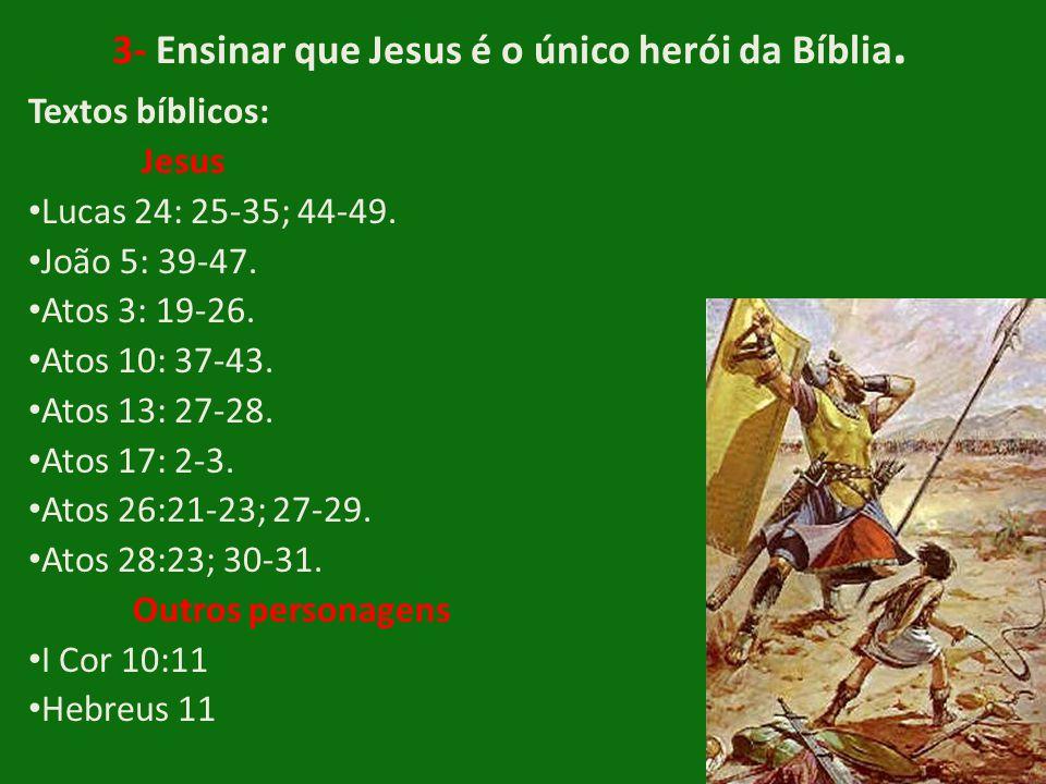 3- Ensinar que Jesus é o único herói da Bíblia. Textos bíblicos: Jesus • Lucas 24: 25-35; 44-49. • João 5: 39-47. • Atos 3: 19-26. • Atos 10: 37-43. •