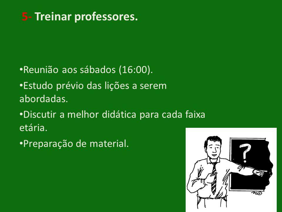 5- Treinar professores. • Reunião aos sábados (16:00). • Estudo prévio das lições a serem abordadas. • Discutir a melhor didática para cada faixa etár